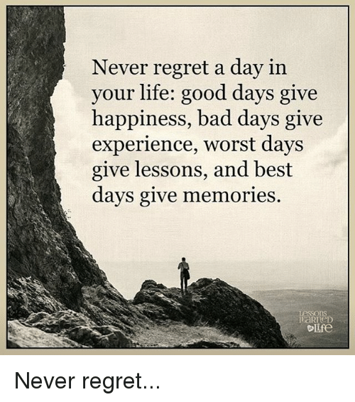 Lifes Good: Never regret a day in  your life: good days give  happiness, bad days give  experience, worst days  give lessons, and best  days give memories  Lessons  elife Never regret...
