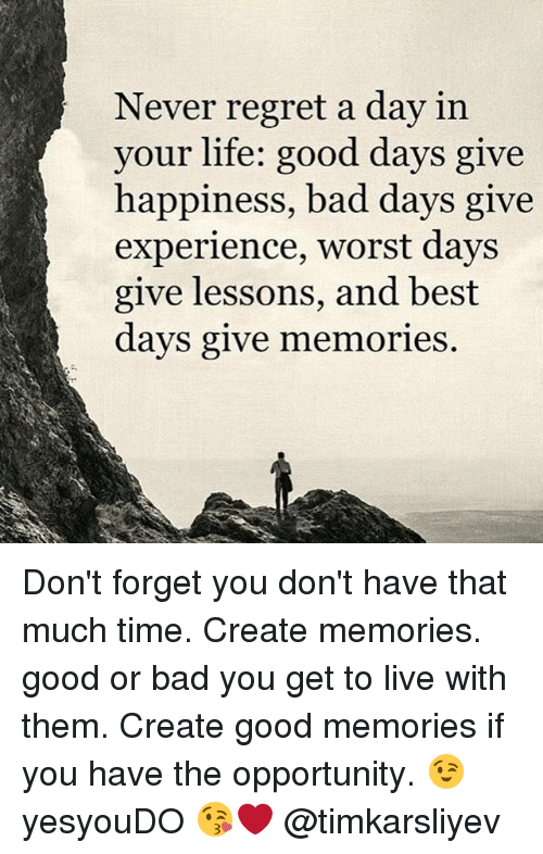 Lifes Good: Never regret a day in  your life: good days give  happiness, bad days give  experience, worst days  give lessons, and best  days give memories Don't forget you don't have that much time. Create memories. good or bad you get to live with them. Create good memories if you have the opportunity. 😉 yesyouDO 😘❤ @timkarsliyev