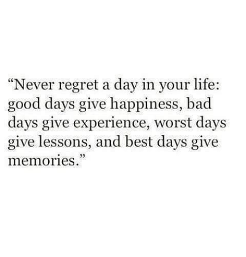 """Lifes Good: """"Never regret a day in your life:  good days give happiness, bad  days give experience, worst days  give lessons, and best days give  memories."""""""