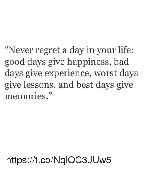 """Lifes Good: """"Never regret a day in your life:  good days give happiness, bad  days give experience, worst days  give lessons, and best days give  memories https://t.co/NqlOC3JUw5"""
