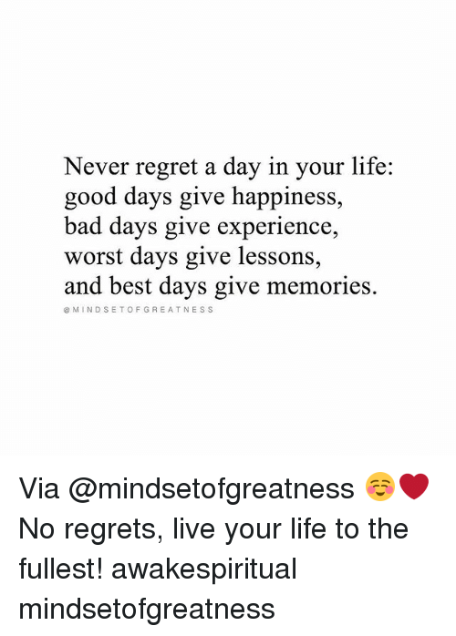Lifes Good: Never regret a day in your life:  good days give happiness,  bad days give experience,  worst days give lessons  and best days give memories.  MINDSETOFGREATNESS Via @mindsetofgreatness ☺❤ No regrets, live your life to the fullest! awakespiritual mindsetofgreatness