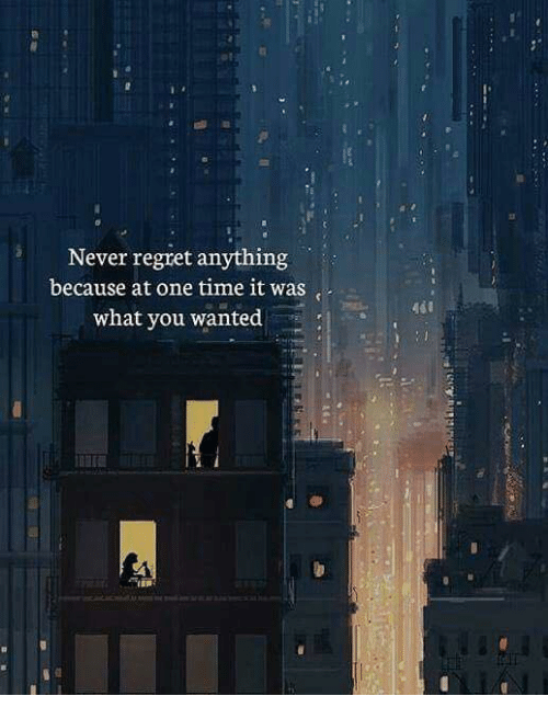 Regret, Time, and Never: Never regret anything  because at one time it was  what you wanted  ad0  0,
