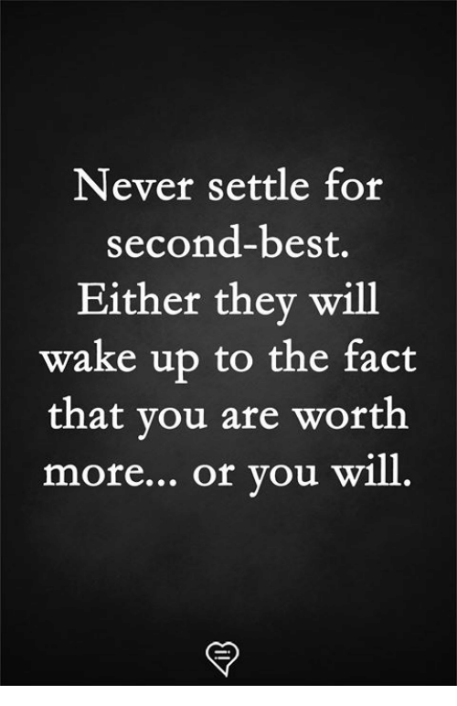 Memes, Best, and Never: Never settle for  second-best.  Either thev will  wake up to the fact  that you are worth  more... Of Vou will