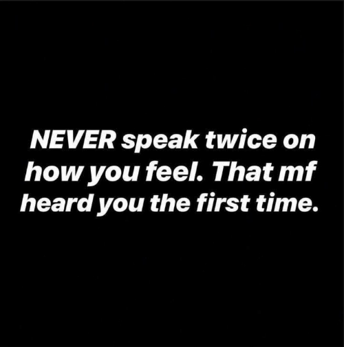 Time, Never, and How: NEVER speak twice on  how you feel. That mf  heard you the first time.