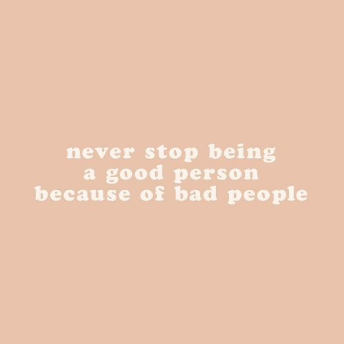 Never Stop: never stop being  a good person  because of bad people