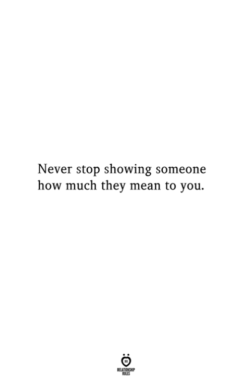 Mean, Never, and How: Never stop showing someone  how much they mean to you.