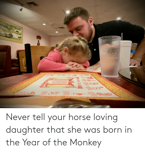 Never: Never tell your horse loving daughter that she was born in the Year of the Monkey