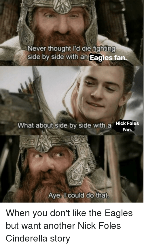 Cinderella , Philadelphia Eagles, and Nfl: Never thought I'd die fighting  side by side with an Eagles fan  What about side by side with a kiFoles  Fan  Ave l could do that