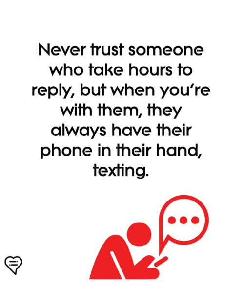 Memes, Phone, and Texting: Never trust someone  who take hours to  reply, but when you're  with them, they  always have their  phone in their hand,  texting