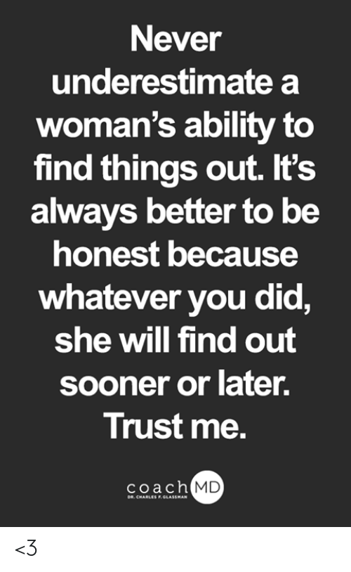 Memes, Ability, and Never: Never  underestimate a  woman's ability to  find things out. It's  always better to be  honest because  whatever you did,  she will find out  sooner or later.  Trust me.  coach  MD <3