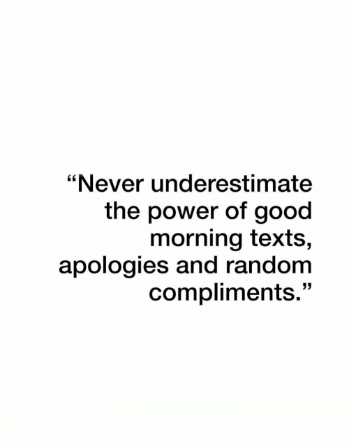 """Good Morning, Good, and Power: """"Never underestimate  the power of good  morning texts,  apologies and random  compliments."""""""