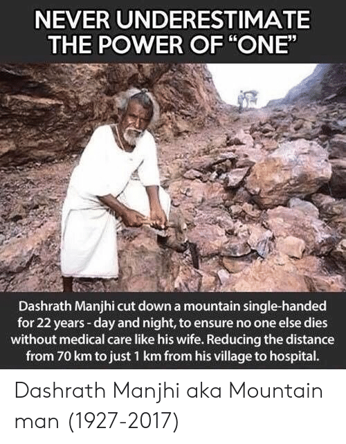 """Ensure: NEVER UNDERESTIMATE  THE POWER OF """"ONE""""  Dashrath Manjhi cut down a mountain single-handed  for 22 years-day and night, to ensure no one else dies  without medical care like his wife. Reducing the distance  from 70 km to just 1 km from his village to hospital. Dashrath Manjhi aka Mountain man (1927-2017)"""