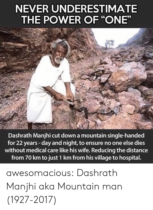 "village: NEVER UNDERESTIMATE  THE POWER OF ""ONE""  Dashrath Manjhi cut down a mountain single-handed  for 22 years-day and night, to ensure no one else dies  without medical care like his wife. Reducing the distance  from 70 km to just 1 km from his village to hospital. awesomacious:  Dashrath Manjhi aka Mountain man (1927-2017)"