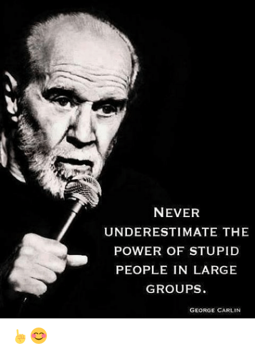 George Carlin: NEVER  UNDERESTIMATE THE  POWER OF STUPID  PEOPLE IN LARGE  GROUPS  GEORGE CARLIN ☝😊