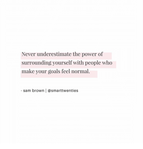 Goals, Power, and Never: Never underestimate the power of  surrounding yourself with people who  make your goals feel normal.  sam brown | @smarttwenties