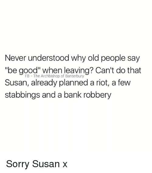 """Old People, Riot, and Sorry: Never understood why old people say  """"be good"""" when leaving? Can't do that  Susan, already planned a riot, a few  stabbings and a bank robbery  FB The Archbishop of Banterbury Sorry Susan x"""