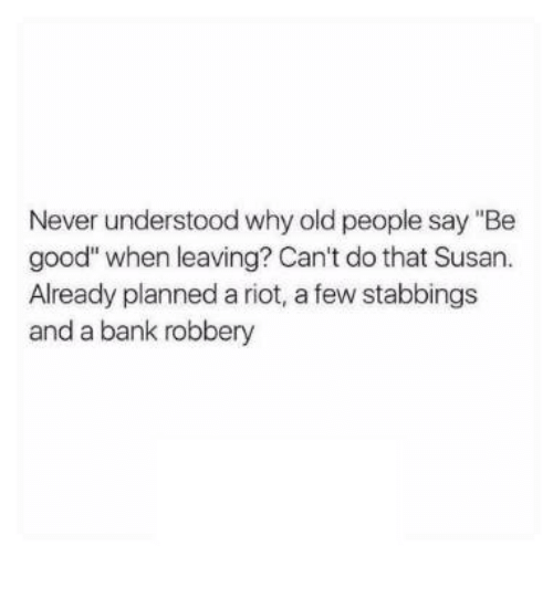 """Old People, Riot, and Bank: Never understood why old people say """"Be  good"""" when leaving? Can't do that Susan.  Already planned a riot, a few stabbings  and a bank robbery"""