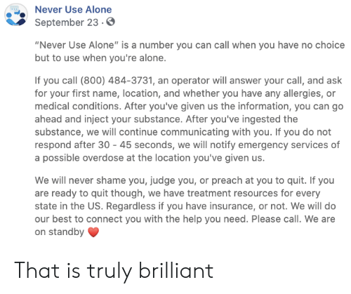 "Being Alone, Preach, and Best: Never Use Alone  September 23.0  ""Never Use Alone"" is a number you can call when you have no choice  but to use when you're alone.  If you call (800) 484-3731, an operator will answer your call, and ask  for your first name, location, and whether you have any allergies, or  medical conditions. After you've given us the information, you can go  ahead and inject your substance. After you've ingested the  substance, we will continue communicating with you. If you do not  respond after 30 45 seconds, we will notify emergency services of  a possible overdose at the location you've given us.  We will never shame you, judge you, or preach at you to quit. If you  are ready to quit though, we have treatment resources for every  state in the US. Regardless if you have insurance, or not. We will do  our best to connect you with the help you need. Please call. We are  on standby That is truly brilliant"