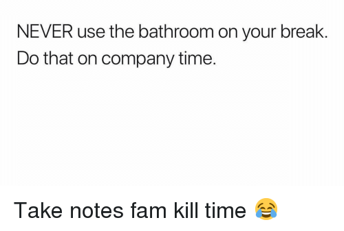 Fam, Funny, and Break: NEVER use the bathroom on your break.  Do that on company time. Take notes fam kill time 😂