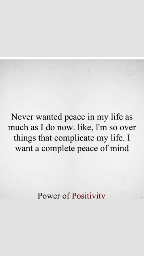 Life, Power, and Never: Never wanted peace in my life as  much as I do now. like, l'm so over  things that complicate my life. I  want a complete peace of min<d  Power of Positivity