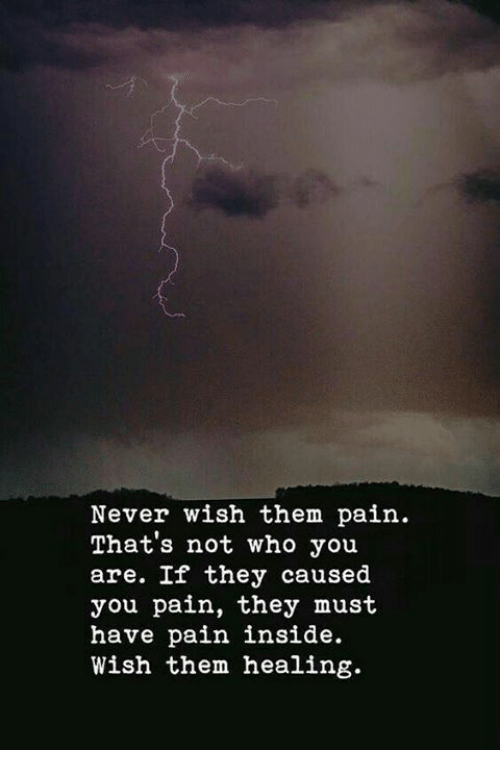 Never, Pain, and Who: Never wish them pain  That's not who you  are. If they caused  you pain, they must  have pain inside.  Wish them healing.