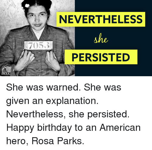 Birthday, Memes, and Rosa Parks: NEVERTHELESS  she  PERSISTED She was warned. She was given an explanation. Nevertheless, she persisted.  Happy birthday to an American hero, Rosa Parks.