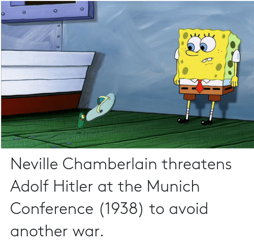 Avoid: Neville Chamberlain threatens Adolf Hitler at the Munich Conference (1938) to avoid another war.