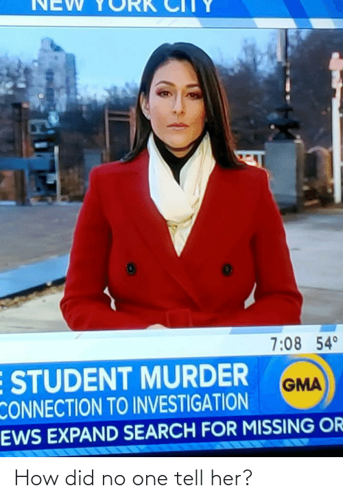 Investigation: NEW  7:08 54°  E STUDENT MURDER  CONNECTION TO INVESTIGATION  EWS EXPAND SEARCH FOR MISSING OR  GMA How did no one tell her?
