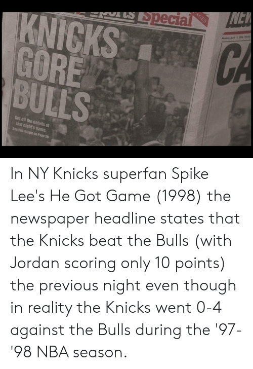 He Got Game, New York Knicks, and Nba: NEW  AGES  rUS Special  Monday, April 11. 1/  KNICKS CA  GORE  BULLS  Get all the details of  last night's game  See Er Knight on Page 58 In NY Knicks superfan Spike Lee's He Got Game (1998) the newspaper headline states that the Knicks beat the Bulls (with Jordan scoring only 10 points) the previous night even though in reality the Knicks went 0-4 against the Bulls during the '97-'98 NBA season.