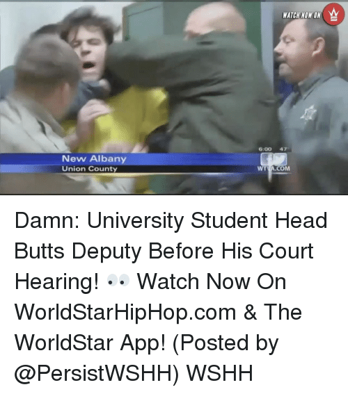 The Worldstar: New Albany  Union County  WATCH NOW ON  6:00 47  WT  COM  TVA. Damn: University Student Head Butts Deputy Before His Court Hearing! 👀 Watch Now On WorldStarHipHop.com & The WorldStar App! (Posted by @PersistWSHH) WSHH
