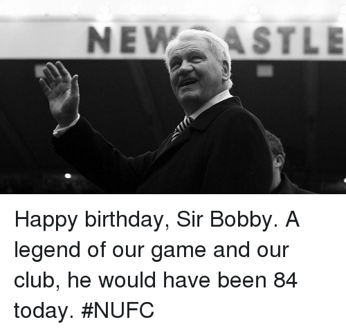 Bobbie: NEW ASTLE Happy birthday, Sir Bobby. A legend of our game and our club, he would have been 84 today. #NUFC