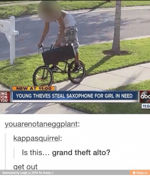 grand theft: NEW AT 11:00  INS YOUNG THIEVES STEAL SAXOPHONE FOR GIRL IN NEED  11:0  youarenotaneggplant:  kappasquirrel:  Is this... grand theft alto?  get out  Reinvented by Laugh or GTFO for iFunny :)  ㊥ ifunny.co