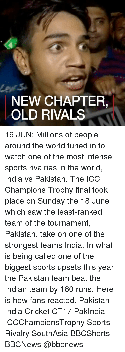 champions trophy: NEW CHAPTER,  OLD RIVALS 19 JUN: Millions of people around the world tuned in to watch one of the most intense sports rivalries in the world, India vs Pakistan. The ICC Champions Trophy final took place on Sunday the 18 June which saw the least-ranked team of the tournament, Pakistan, take on one of the strongest teams India. In what is being called one of the biggest sports upsets this year, the Pakistan team beat the Indian team by 180 runs. Here is how fans reacted. Pakistan India Cricket CT17 PakIndia ICCChampionsTrophy Sports Rivalry SouthAsia BBCShorts BBCNews @bbcnews