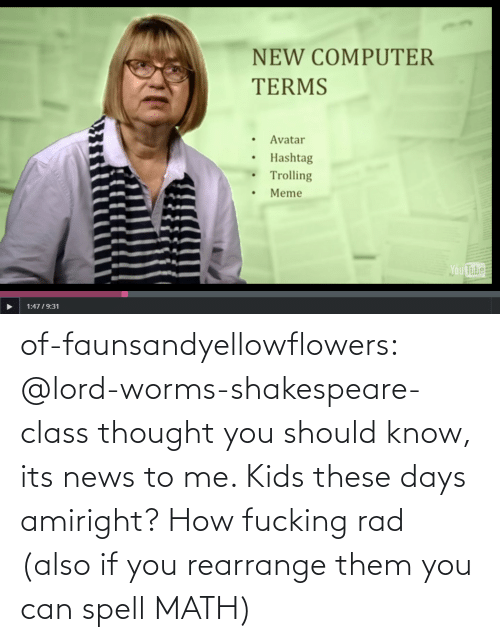 Computer: NEW COMPUTER  TERMS  Avatar  Hashtag  Trolling  Meme  Ou  Tube  1:4719:31 of-faunsandyellowflowers:  @lord-worms-shakespeare-class thought you should know, its news to me. Kids these days amiright?   How fucking rad (also if you rearrange them you can spell MATH)