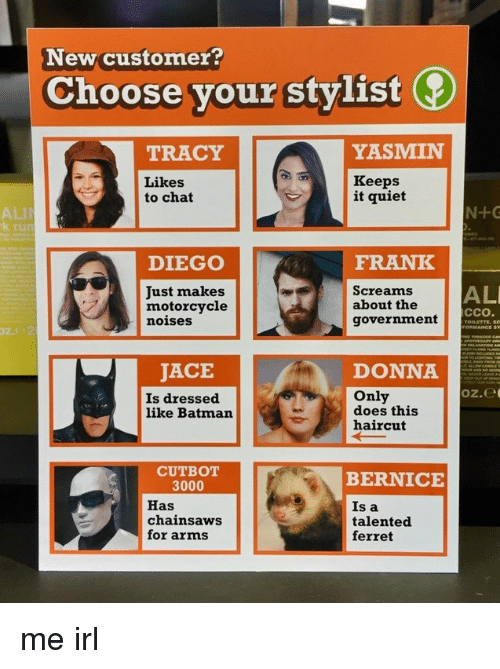 bernice: New customer?  Choose your stylist  TRACY  YASMIN  Likes  to chat  Keeps  it quiet  ALI  k ru  DIEGO  FRANK  AL  Just makes  motorcycle  noises  Screams  about the  government  cco  JACE  Is dressed  like Batman  DONNA  oz.e  Only  does this  haircut  CUTBOT  BERNICE  3000  Has  chainsaws  for arms  Is a  talented  ferret