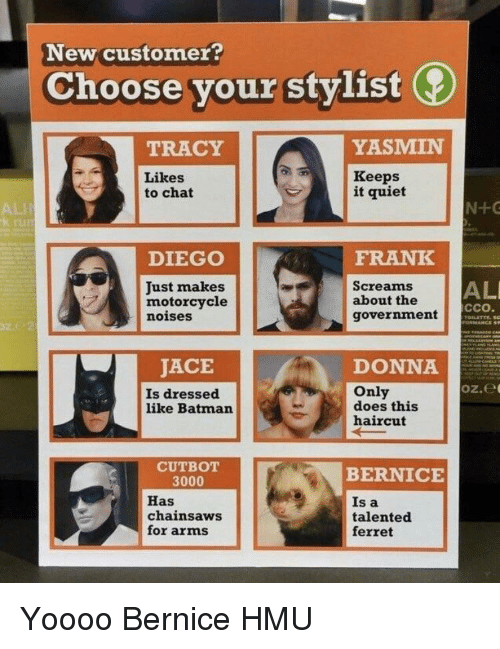 bernice: New customer?  Choose your stylist  TRACY  YASMIN  Likes  to chat  Keeps  it quiet  ALII  TUE  DIEGO  FRANK  ALI  Just makes  motorcycle  noises  Screams  about the  government  ССО.  JACE  DONN  oz.e  Is dressed  like Batman  Only  does this  haircut  CUTBOT  BERNICE  3000  Has  chainsaws  for arms  Is a  talented  ferret