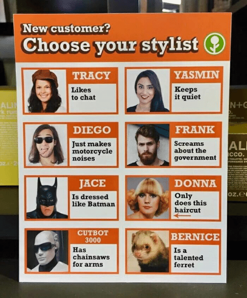 bernice: New customer?  Choose your stylist  YASMIN  TRACY  Кeeps  it quiet  Likes  to chat  N+G  ALI  k rum  DIEGO  FRANK  AL  Just makes  motorcycle  noises  Screams  about the  ссо.  government  TOILETTE. Sc  ronMANCE sY  N TOBACco CAm  APOTNECARY  ONEYYLANG ANG  OLE AMAY PROM R  JACE  Is dressed  like Batman  DONNA  HOUR AND NO MOR  D NEVEREAE  Only  does this  haircut  Oz.e  CUTBOT  3000  BERNICE  Has  chainsaws  for arms  Is a  talented  ferret