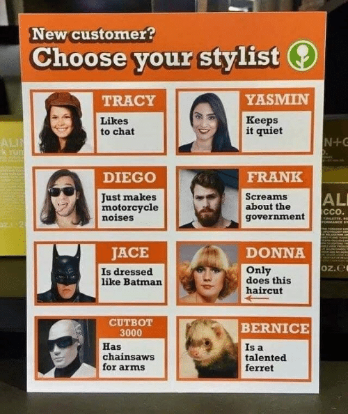 bernice: New customer?  Choose your stylist  YASMIN  TRACY  Likes  to chat  Кеeps  it quiet  N+C  ALI  k rum  FRANK  DIEGO  ALI  cco.  Screams  about the  Just makes  motorcycle  noises  government  TOLSTTE, s  ronMANCE S  ePoHECAR  SAM A  JACE  DONNA  NoO  MIHAirt  teh  Oz.e  Is dressed  like Batman  Only  does this  haircut  CUTBOT  3000  BERNICE  Has  chainsaws  for arms  Is a  talented  ferret
