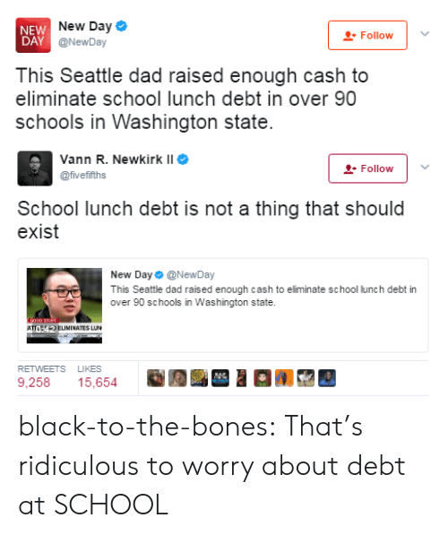 washington state: NEW  DAY  New Day  @NewDay  Follow  This Seattle dad raised enough cash to  eliminate school lunch debt in over 90  schools in Washington state   Vann R. Newkirk II  @fvefifths  -Follow  School lunch debt is not a thing that should  exist  New Day Φ @NewDay  This Seattle dad raised enough cash to eliminate school lunch debt in  over 90 schools in Washington state.  ATELIMINATES LUN  RETWEETS LIKES  9,258 15,654 black-to-the-bones: That's ridiculous to worry about debt at SCHOOL