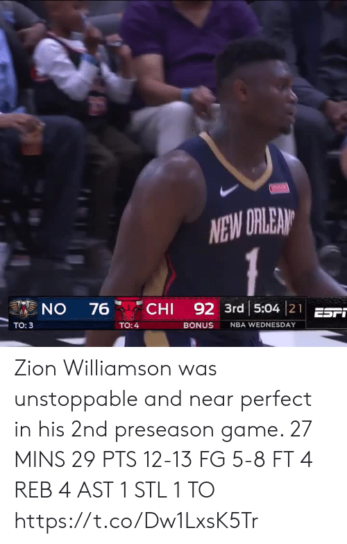 chi: NEW DRLEAN  CHI 92 3rd 5:04 21EST  ON  76  Tо: 3  TO: 4  BONUS  NBA WEDNESDAY Zion Williamson was unstoppable and near perfect in his 2nd preseason game.   27 MINS 29 PTS 12-13 FG 5-8 FT 4 REB 4 AST 1 STL 1 TO   https://t.co/Dw1LxsK5Tr