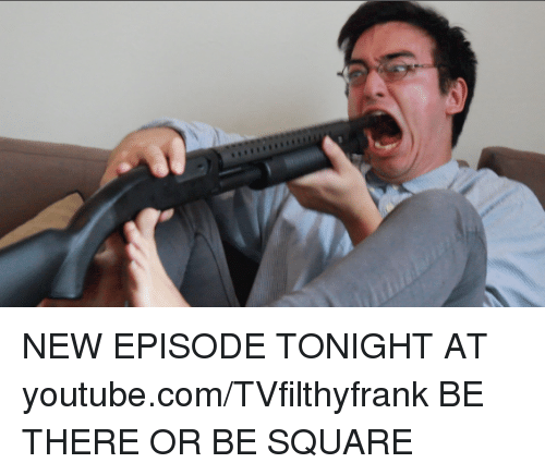 Tvfilthyfrank: NEW EPISODE TONIGHT AT youtube.com/TVfilthyfrank   BE THERE OR BE SQUARE