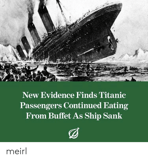 Titanic, MeIRL, and Buffet: New Evidence Finds Titanic  Passengers Continued Eating  From Buffet As Ship Sank meirl