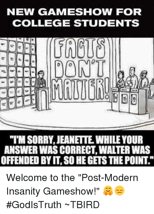 "College, Memes, and Game: NEW (GAME SHOW FOR  COLLEGE STUDENTS  DON'T  ANSWER WASCORRECT, WALTER WAS  OFFENDED BY IT, SO HEGETSTHEPOINT Welcome to the ""Post-Modern Insanity Gameshow!"" 🤗😑  #GodIsTruth  ~TBIRD"