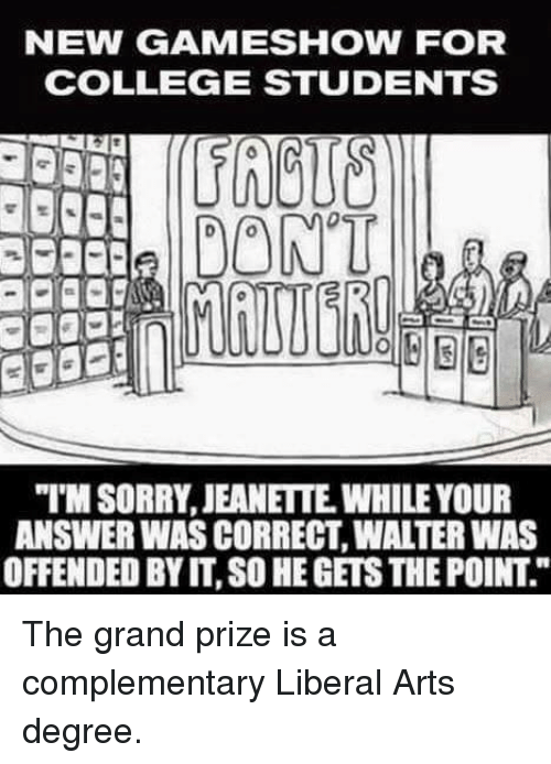 "College, Memes, and Game: NEW GAME SHOW FOR  COLLEGE STUDENTS  DONT  ""MSORRY, JEANETTE WHILE YOUR  ANSWER WAS CORRECT WATERWAS  OFFENDED BY IT, SO HEGETSTHEPOINT The grand prize is a complementary Liberal Arts degree."