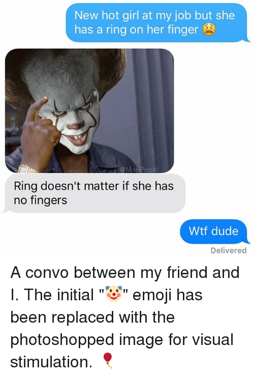 "Fingered: New hot girl at my job but she  has a ring on her finger  Ring doesn't matter if she has  no fingers  Wtf dude  Delivered A convo between my friend and I. The initial ""🤡"" emoji has been replaced with the photoshopped image for visual stimulation. 🎈"