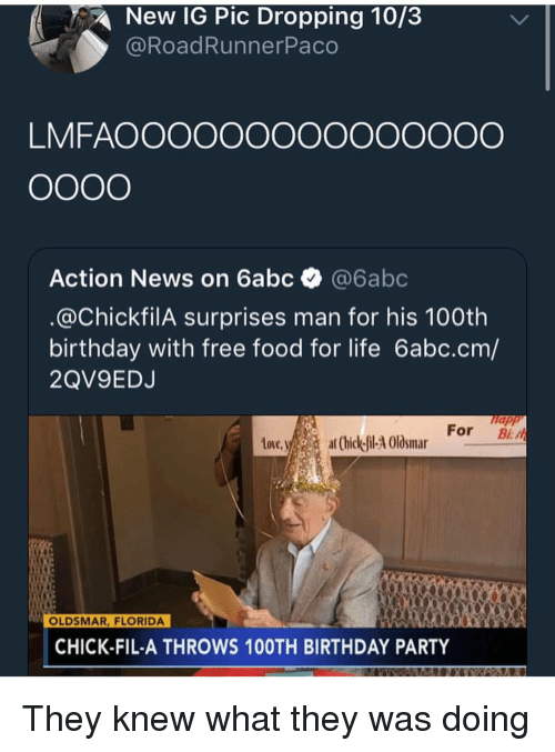 hick: New IG Pic Dropping 10/3  @RoadRunnerPaco  LMFAOOOOOOOOOOOOOOO  Action News on 6abc @6abc  @ChickfilA surprises man for his 100th  birthday with free food for life 6abc.cm/  2QV9EDJ  napp  tove.ya  For B  at (hick-fil-4 Olosmar  OLDSMAR, FLORIDA  CHICK-FIL-A THROWS 10OTH BIRTHDAY PARTY They knew what they was doing