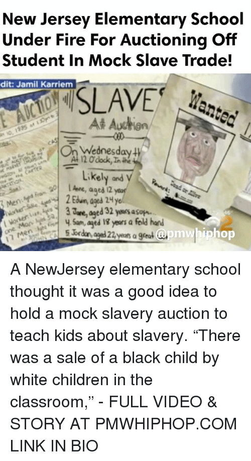 """Black Child: New Jersey Elementary School  Under Fire For Auctioning Off  Student in Mock Slave Trade!  dit: Jamil Karriem  SLAVE  At Auction  Wednesday  120 dock,Inthe  Likely and  ages 2  are, ed 32 yeaosasup.  Sam, aged years a feld hand  apm whip hop  5 br  years a great A NewJersey elementary school thought it was a good idea to hold a mock slavery auction to teach kids about slavery. """"There was a sale of a black child by white children in the classroom,"""" - FULL VIDEO & STORY AT PMWHIPHOP.COM LINK IN BIO"""