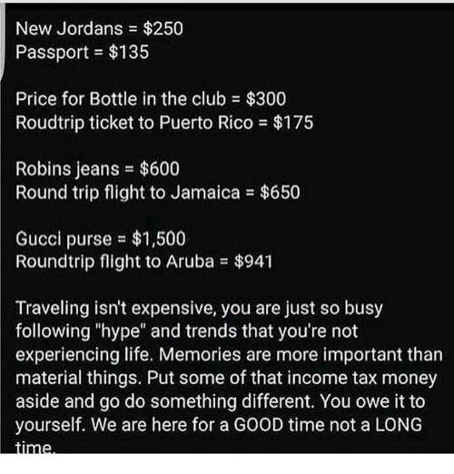 """Tax Money: New Jordans $250  Passport $135  Price for Bottle in the club $300  Roudtrip ticket to Puerto Rico $175  Robins jeans $600  Round trip flight to Jamaica $650  Gucci purse $1,500  Roundtrip flight to Aruba $941  Traveling isn't expensive, you are just so busy  following """"hype"""" and trends that you're not  experiencing life. Memories are more important than  material things. Put some of that income tax money  aside and go do something different. You owe it to  yourself. We are here for a GOOD time not a LONG  Stinne."""