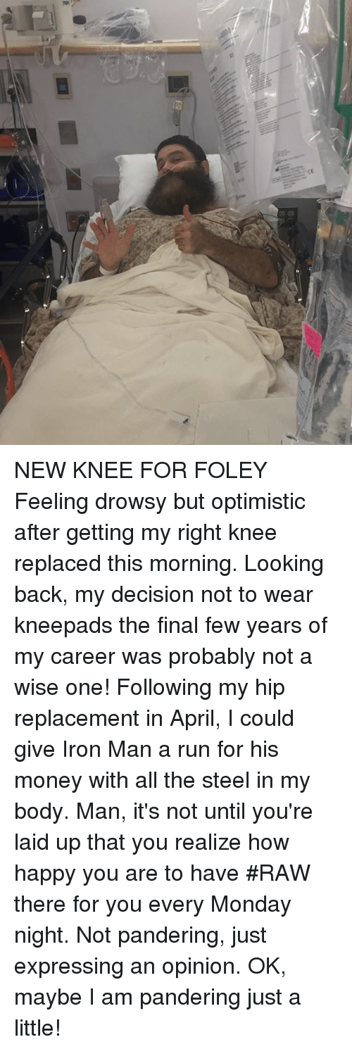 ironing: NEW KNEE FOR FOLEY Feeling drowsy but optimistic after getting my right knee replaced this morning.  Looking back, my decision not to wear kneepads the final few years of my career was probably not a wise one! Following  my hip replacement in April, I could give Iron Man a run for his money with all the steel in my body.  Man, it's  not until you're  laid up that you realize how happy you are to have #RAW  there for you every Monday night. Not pandering, just expressing an opinion. OK, maybe I am pandering just a little!