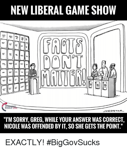 "Memes, Sorry, and Game: NEW LIBERAL GAME SHOW  DONT  POINT  Jo EDA TOR  ""ITM SORRY, GREG, WHILE YOUR ANSWER WAS CORRECT,  NICOLEWAS OFFENDED BY IT SO SHE GETS THE POINT."" EXACTLY! #BigGovSucks"